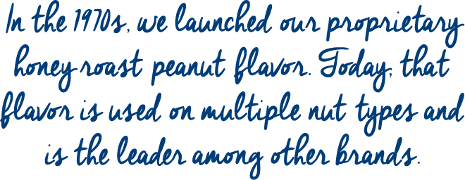 In the 1970s, we launched our proprietary honey roast flavor. Today, that flavor is used on multiple nut types and is the leader among other brands.